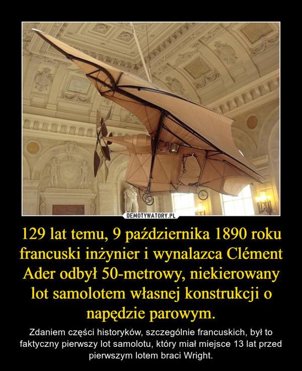 129 lat temu, 9 października 1890 roku francuski inżynier i wynalazca Clément Ader odbył 50-metrowy, niekierowany lot samolotem własnej konstrukcji o napędzie parowym. – Zdaniem części historyków, szczególnie francuskich, był to faktyczny pierwszy lot samolotu, który miał miejsce 13 lat przed pierwszym lotem braci Wright.