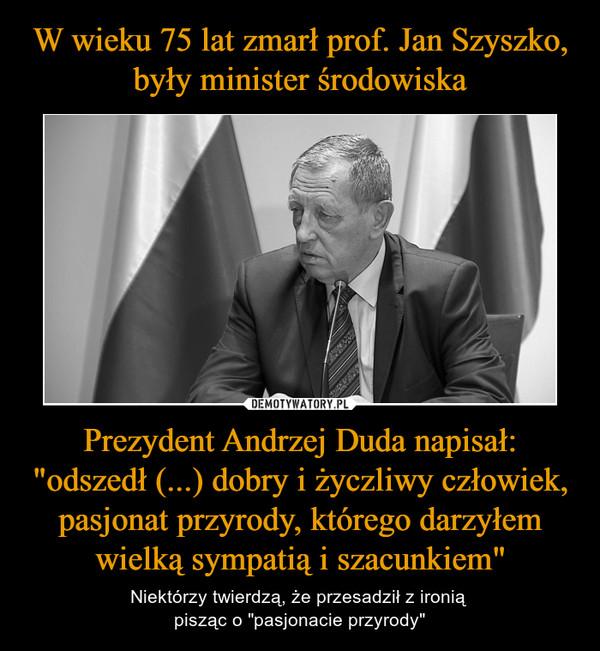 """Prezydent Andrzej Duda napisał: """"odszedł (...) dobry i życzliwy człowiek, pasjonat przyrody, którego darzyłem wielką sympatią i szacunkiem"""" – Niektórzy twierdzą, że przesadził z ironią pisząc o """"pasjonacie przyrody"""""""
