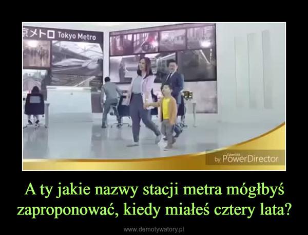 A ty jakie nazwy stacji metra mógłbyś zaproponować, kiedy miałeś cztery lata? –