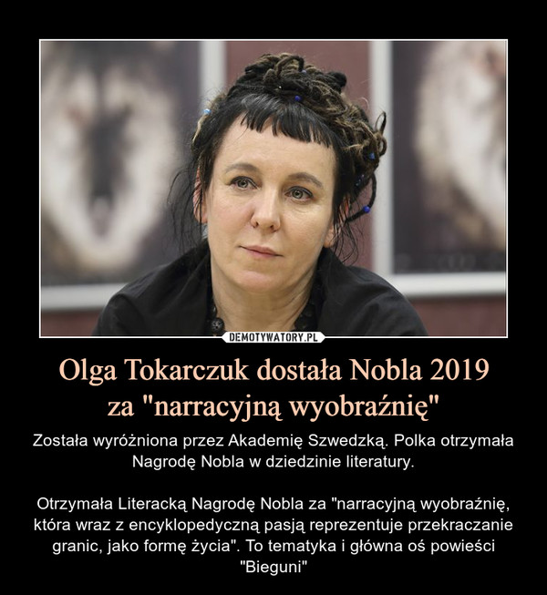 """Olga Tokarczuk dostała Nobla 2019za """"narracyjną wyobraźnię"""" – Została wyróżniona przez Akademię Szwedzką. Polka otrzymała Nagrodę Nobla w dziedzinie literatury.Otrzymała Literacką Nagrodę Nobla za """"narracyjną wyobraźnię, która wraz z encyklopedyczną pasją reprezentuje przekraczanie granic, jako formę życia"""". To tematyka i główna oś powieści """"Bieguni"""""""