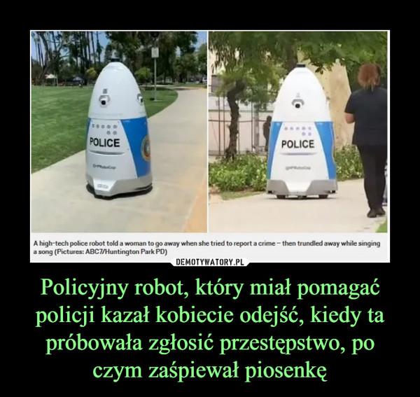 Policyjny robot, który miał pomagać policji kazał kobiecie odejść, kiedy ta próbowała zgłosić przestępstwo, po czym zaśpiewał piosenkę –