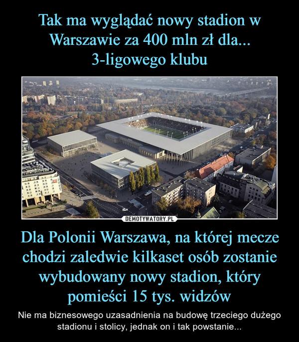 Dla Polonii Warszawa, na której mecze chodzi zaledwie kilkaset osób zostanie wybudowany nowy stadion, który pomieści 15 tys. widzów – Nie ma biznesowego uzasadnienia na budowę trzeciego dużego stadionu i stolicy, jednak on i tak powstanie...