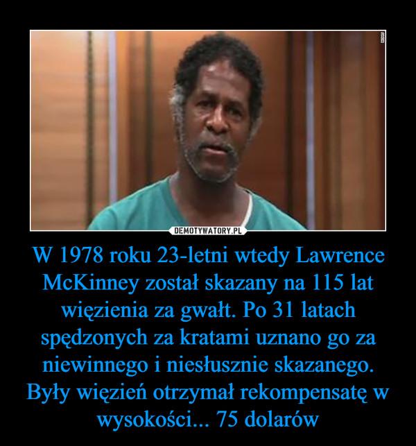 W 1978 roku 23-letni wtedy Lawrence McKinney został skazany na 115 lat więzienia za gwałt. Po 31 latach spędzonych za kratami uznano go za niewinnego i niesłusznie skazanego. Były więzień otrzymał rekompensatę w wysokości... 75 dolarów –