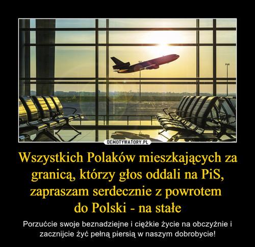 Wszystkich Polaków mieszkających za granicą, którzy głos oddali na PiS, zapraszam serdecznie z powrotem  do Polski - na stałe