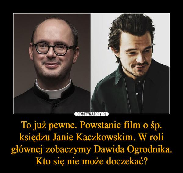 To już pewne. Powstanie film o śp. księdzu Janie Kaczkowskim. W roli głównej zobaczymy Dawida Ogrodnika. Kto się nie może doczekać? –