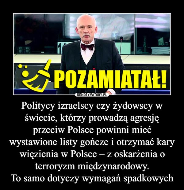 Politycy izraelscy czy żydowscy w świecie, którzy prowadzą agresję przeciw Polsce powinni mieć wystawione listy gończe i otrzymać kary więzienia w Polsce – z oskarżenia o terroryzm międzynarodowy.To samo dotyczy wymagań spadkowych –