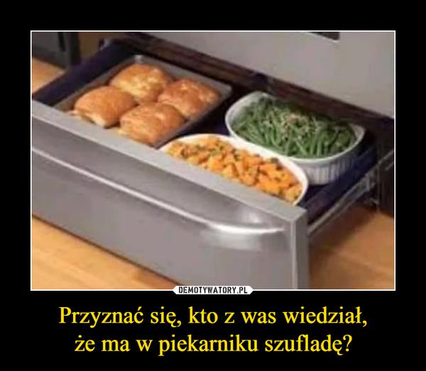 Przyznać się, kto z was wiedział,że ma w piekarniku szufladę? –