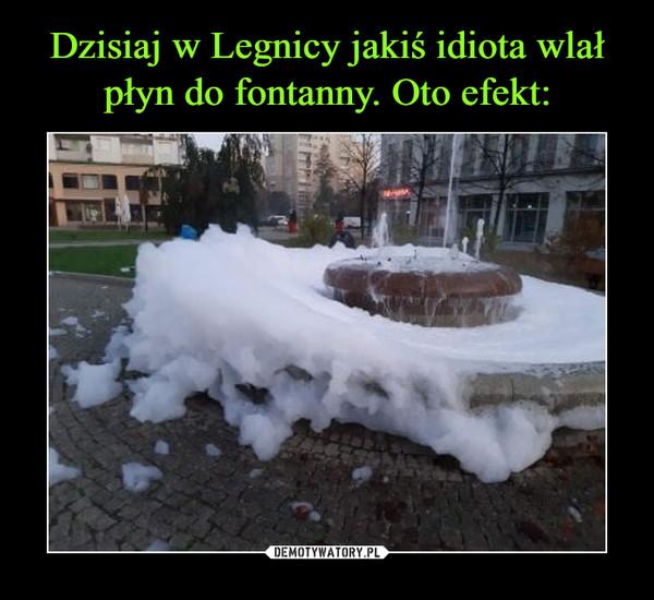 Dzisiaj w Legnicy jakiś idiota wlał płyn do fontanny. Oto efekt: