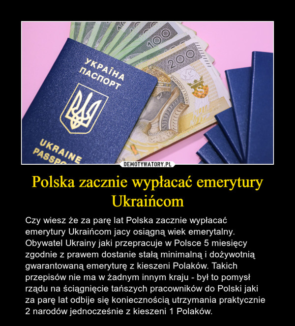 Polska zacznie wypłacać emerytury Ukraińcom – Czy wiesz że za parę lat Polska zacznie wypłacać emerytury Ukraińcom jacy osiągną wiek emerytalny. Obywatel Ukrainy jaki przepracuje w Polsce 5 miesięcy zgodnie z prawem dostanie stałą minimalną i dożywotnią gwarantowaną emeryturę z kieszeni Polaków. Takich przepisów nie ma w żadnym innym kraju - był to pomysł rządu na ściągnięcie tańszych pracowników do Polski jaki za parę lat odbije się koniecznością utrzymania praktycznie 2 narodów jednocześnie z kieszeni 1 Polaków.