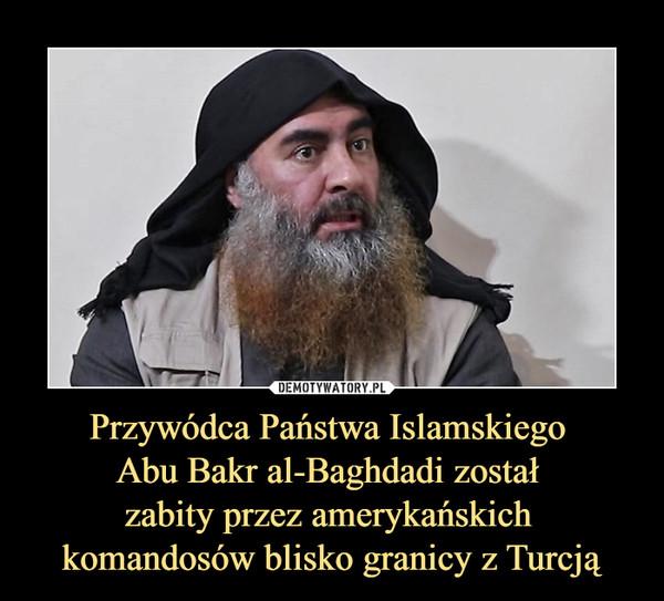 Przywódca Państwa Islamskiego Abu Bakr al-Baghdadi został zabity przez amerykańskich komandosów blisko granicy z Turcją –