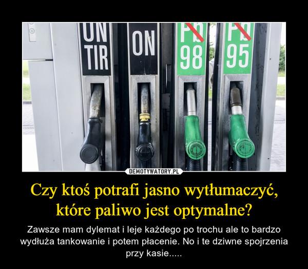 Czy ktoś potrafi jasno wytłumaczyć, które paliwo jest optymalne? – Zawsze mam dylemat i leje każdego po trochu ale to bardzo wydłuża tankowanie i potem płacenie. No i te dziwne spojrzenia przy kasie.....