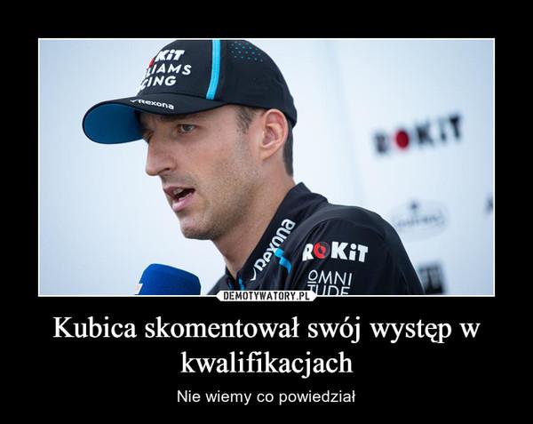 Kubica skomentował swój występ w kwalifikacjach – Nie wiemy co powiedział