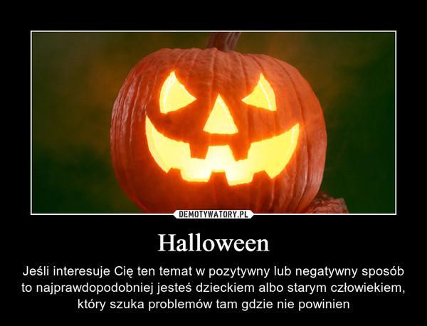 Halloween – Jeśli interesuje Cię ten temat w pozytywny lub negatywny sposób to najprawdopodobniej jesteś dzieckiem albo starym człowiekiem, który szuka problemów tam gdzie nie powinien
