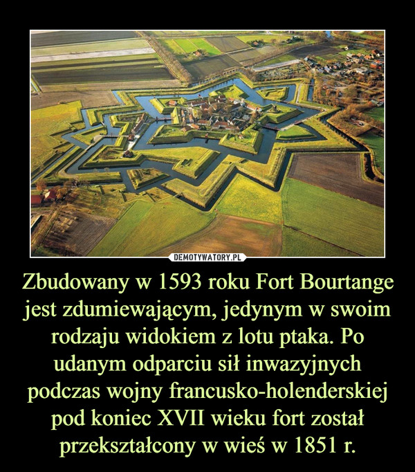 Zbudowany w 1593 roku Fort Bourtange jest zdumiewającym, jedynym w swoim rodzaju widokiem z lotu ptaka. Po udanym odparciu sił inwazyjnych podczas wojny francusko-holenderskiej pod koniec XVII wieku fort został przekształcony w wieś w 1851 r. –