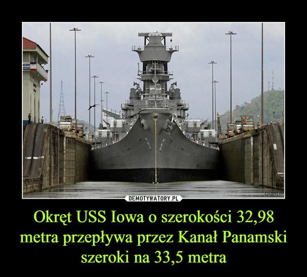 Okręt USS Iowa o szerokości 32,98 metra przepływa przez Kanał Panamski szeroki na 33,5 metra –