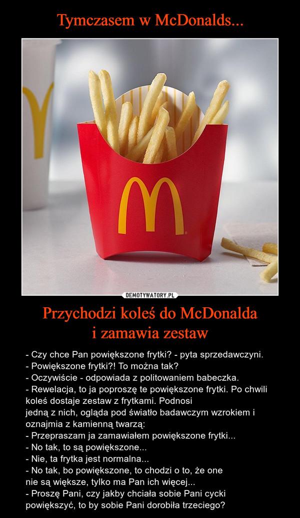 Tymczasem w McDonalds... Przychodzi koleś do McDonalda i zamawia zestaw