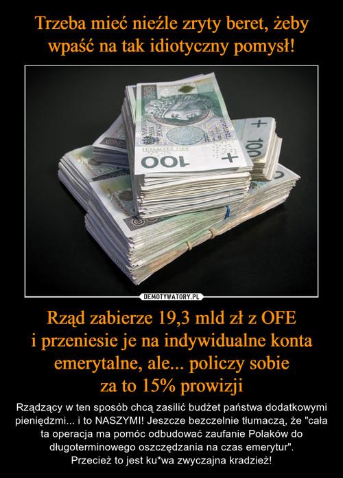 Trzeba mieć nieźle zryty beret, żeby wpaść na tak idiotyczny pomysł! Rząd zabierze 19,3 mld zł z OFE i przeniesie je na indywidualne konta emerytalne, ale... policzy sobie za to 15% prowizji