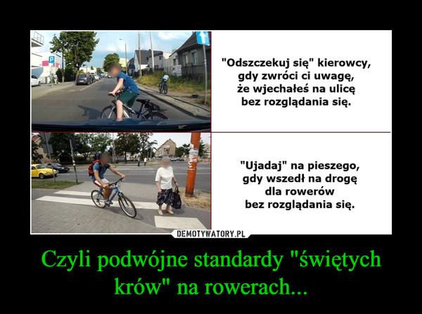 """Czyli podwójne standardy """"świętych krów"""" na rowerach... –  """"Odszczekuj się"""" kierowcy,gdy zwróci ci uwagę,że wjechałeś na ulicębez rozglądania się.""""Ujadaj"""" na pieszego,gdy wszedł na drogędla rowerówbez rozglądania się."""
