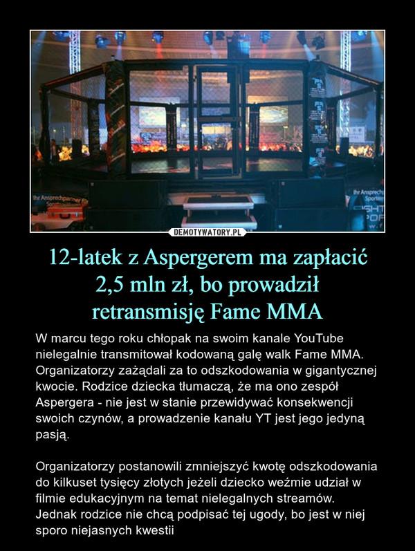 12-latek z Aspergerem ma zapłacić2,5 mln zł, bo prowadziłretransmisję Fame MMA – W marcu tego roku chłopak na swoim kanale YouTube nielegalnie transmitował kodowaną galę walk Fame MMA. Organizatorzy zażądali za to odszkodowania w gigantycznej kwocie. Rodzice dziecka tłumaczą, że ma ono zespół Aspergera - nie jest w stanie przewidywać konsekwencji swoich czynów, a prowadzenie kanału YT jest jego jedyną pasją.Organizatorzy postanowili zmniejszyć kwotę odszkodowania do kilkuset tysięcy złotych jeżeli dziecko weźmie udział w filmie edukacyjnym na temat nielegalnych streamów. Jednak rodzice nie chcą podpisać tej ugody, bo jest w niej sporo niejasnych kwestii