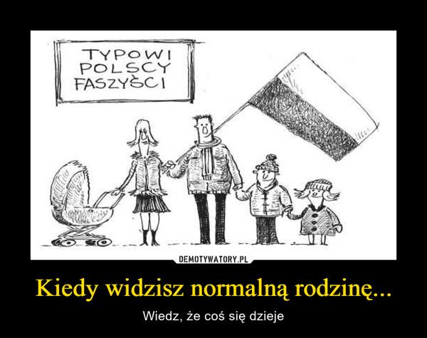 Kiedy widzisz normalną rodzinę... – Wiedz, że coś się dzieje Typowi polscy faszyści