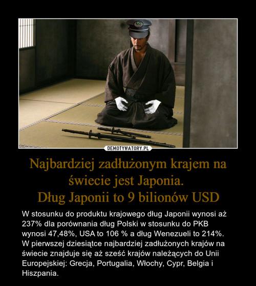Najbardziej zadłużonym krajem na świecie jest Japonia.  Dług Japonii to 9 bilionów USD