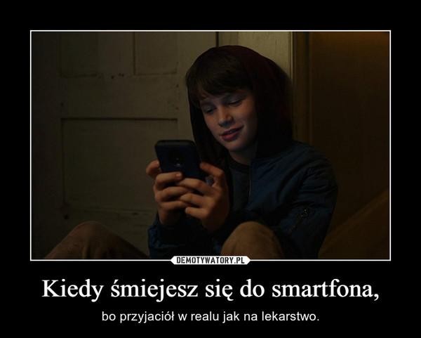 Kiedy śmiejesz się do smartfona, – bo przyjaciół w realu jak na lekarstwo.