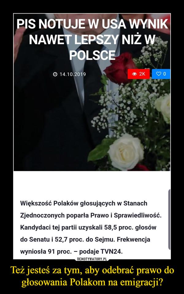 Też jesteś za tym, aby odebrać prawo do głosowania Polakom na emigracji? –  PiS notuje w USA wynik nawet lepszy niż w PolsceWiększość Polaków głosujących w Stanach Zjednoczonych poparła Prawo i Sprawiedliwość. Kandydaci tej partii uzyskali 58,5 proc. głosów do Senatu i 52,7 proc. do Sejmu. Frekwencja wyniosła 91 proc. – podaje TVN24.