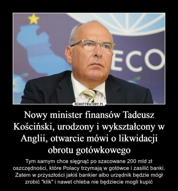 """Nowy minister finansów Tadeusz Kościński, urodzony i wykształcony w Anglii, otwarcie mówi o likwidacji obrotu gotówkowego – Tym samym chce sięgnąć po szacowane 200 mld zł oszczędności, które Polacy trzymają w gotówce i zasilić banki.Zatem w przyszłości jakiś bankier albo urzędnik będzie mógł zrobić """"klik"""" i nawet chleba nie będziecie mogli kupić"""