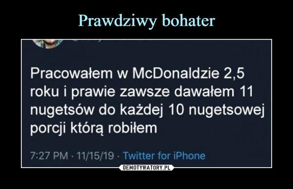 –  Pracowałem w McDonaldzie 2,5roku i prawie zawsze dawałem 11nugetsów do każdej 10 nugetsowejporcji którą robiłem