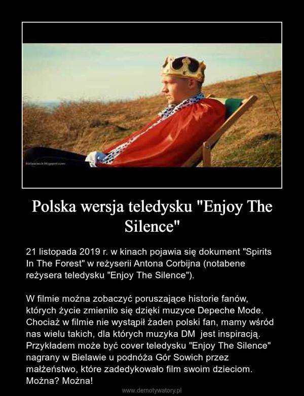"""Polska wersja teledysku """"Enjoy The Silence"""" – 21 listopada 2019 r. w kinach pojawia się dokument """"Spirits In The Forest"""" w reżyserii Antona Corbijna (notabene reżysera teledysku """"Enjoy The Silence"""").W filmie można zobaczyć poruszające historie fanów, których życie zmieniło się dzięki muzyce Depeche Mode. Chociaż w filmie nie wystąpił żaden polski fan, mamy wśród nas wielu takich, dla których muzyka DM jest inspiracją. Przykładem może być cover teledysku """"Enjoy The Silence"""" nagrany w Bielawie u podnóża Gór Sowich przez małżeństwo, które zadedykowało film swoim dzieciom. Można? Można!"""