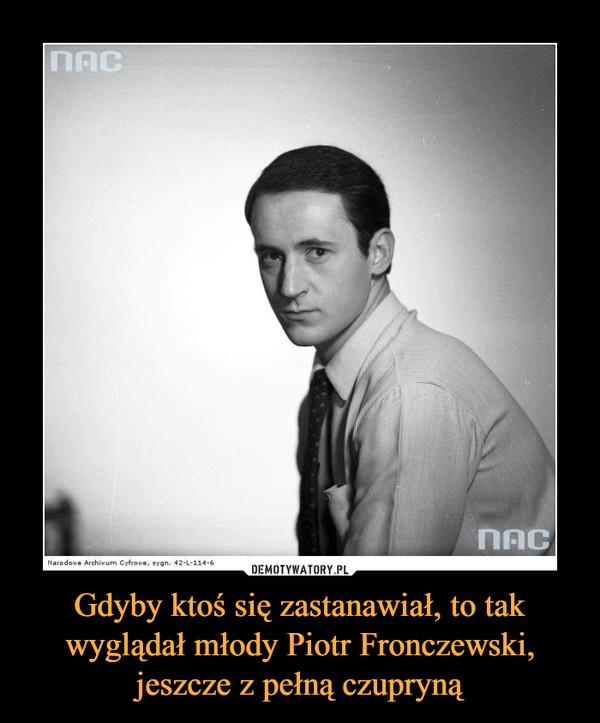 Gdyby ktoś się zastanawiał, to tak wyglądał młody Piotr Fronczewski, jeszcze z pełną czupryną –