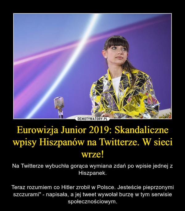 """Eurowizja Junior 2019: Skandaliczne wpisy Hiszpanów na Twitterze. W sieci wrze! – Na Twitterze wybuchła gorąca wymiana zdań po wpisie jednej z Hiszpanek.Teraz rozumiem co Hitler zrobił w Polsce. Jesteście pieprzonymi szczurami"""" - napisała, a jej tweet wywołał burzę w tym serwisie społecznościowym."""