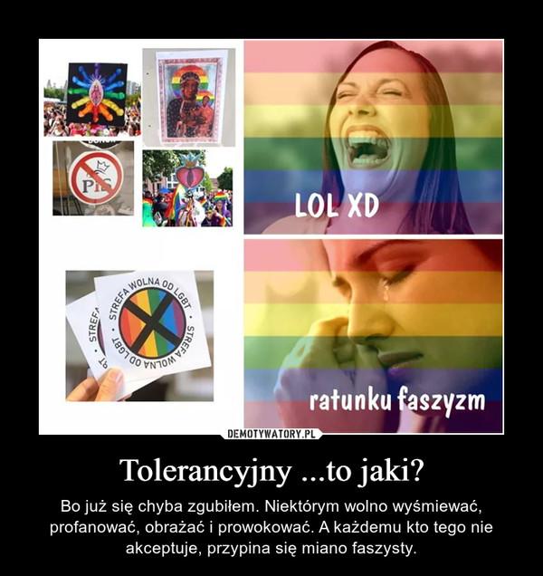 Tolerancyjny ...to jaki? – Bo już się chyba zgubiłem. Niektórym wolno wyśmiewać, profanować, obrażać i prowokować. A każdemu kto tego nie akceptuje, przypina się miano faszysty.