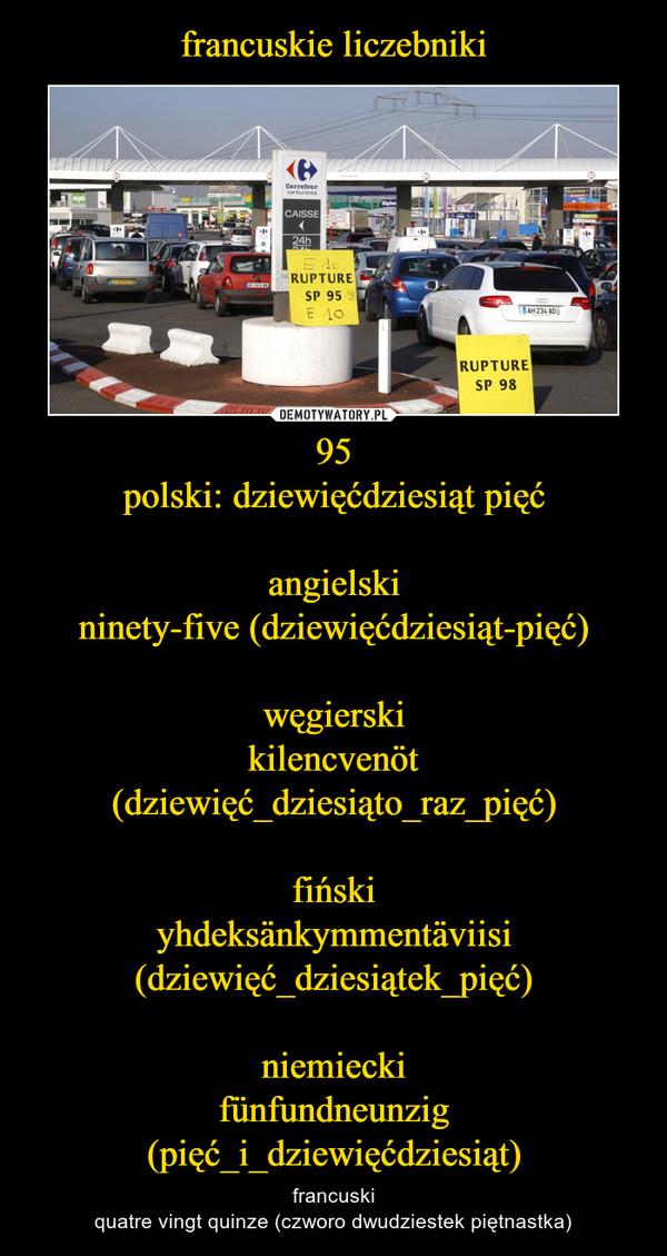 95polski: dziewięćdziesiąt pięćangielskininety-five (dziewięćdziesiąt-pięć)węgierskikilencvenöt (dziewięć_dziesiąto_raz_pięć)fińskiyhdeksänkymmentäviisi (dziewięć_dziesiątek_pięć)niemieckifünfundneunzig (pięć_i_dziewięćdziesiąt) – francuskiquatre vingt quinze (czworo dwudziestek piętnastka)