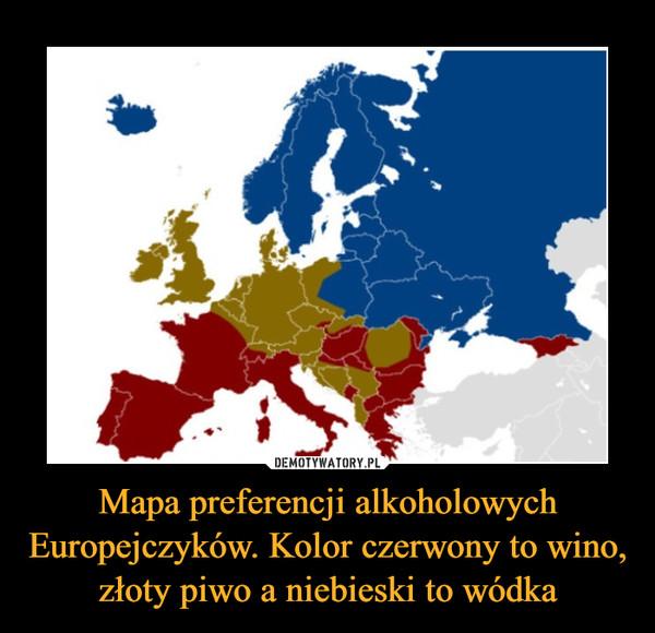 Mapa preferencji alkoholowych Europejczyków. Kolor czerwony to wino, złoty piwo a niebieski to wódka –