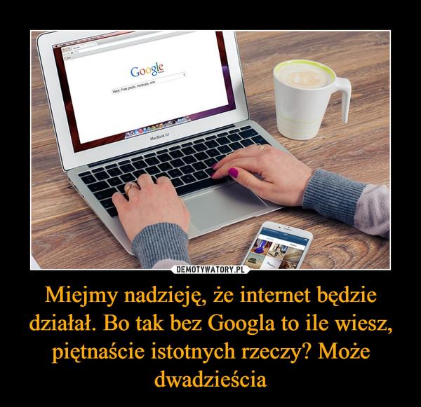 Miejmy nadzieję, że internet będzie działał. Bo tak bez Googla to ile wiesz, piętnaście istotnych rzeczy? Może dwadzieścia –