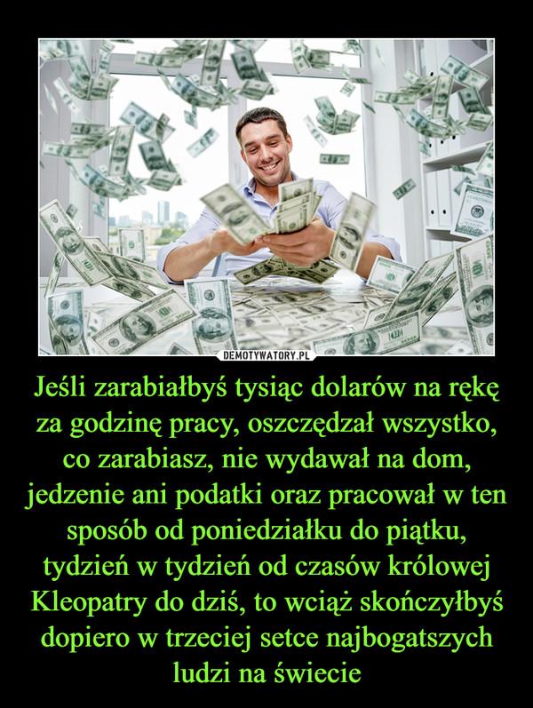 Jeśli zarabiałbyś tysiąc dolarów na rękę za godzinę pracy, oszczędzał wszystko, co zarabiasz, nie wydawał na dom, jedzenie ani podatki oraz pracował w ten sposób od poniedziałku do piątku, tydzień w tydzień od czasów królowej Kleopatry do dziś, to wciąż skończyłbyś dopiero w trzeciej setce najbogatszych ludzi na świecie –