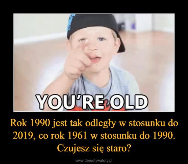 Rok 1990 jest tak odległy w stosunku do 2019, co rok 1961 w stosunku do 1990. Czujesz się staro? –