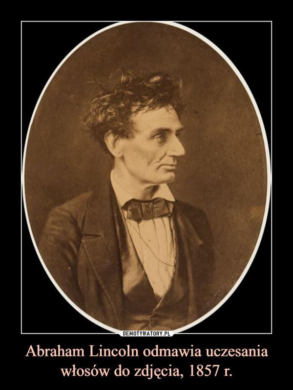 Abraham Lincoln odmawia uczesania włosów do zdjęcia, 1857 r. –