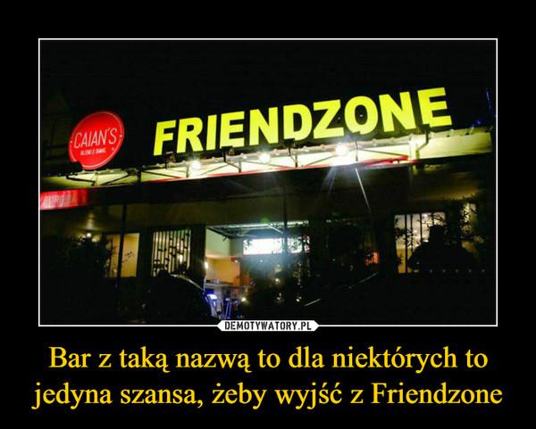 Bar z taką nazwą to dla niektórych to jedyna szansa, żeby wyjść z Friendzone –