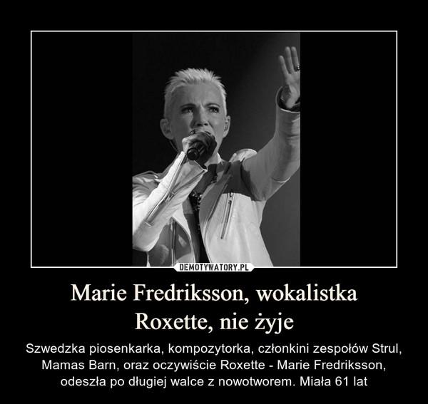 Marie Fredriksson, wokalistkaRoxette, nie żyje – Szwedzka piosenkarka, kompozytorka, członkini zespołów Strul, Mamas Barn, oraz oczywiście Roxette - Marie Fredriksson, odeszła po długiej walce z nowotworem. Miała 61 lat