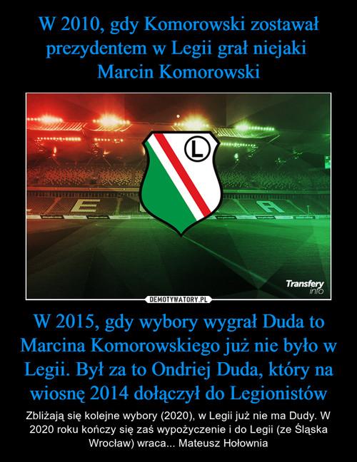 W 2010, gdy Komorowski zostawał prezydentem w Legii grał niejaki  Marcin Komorowski W 2015, gdy wybory wygrał Duda to Marcina Komorowskiego już nie było w Legii. Był za to Ondriej Duda, który na wiosnę 2014 dołączył do Legionistów