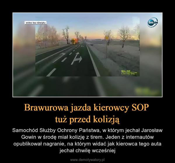Brawurowa jazda kierowcy SOP tuż przed kolizją – Samochód Służby Ochrony Państwa, w którym jechał Jarosław Gowin w środę miał kolizję z tirem. Jeden z internautów opublikował nagranie, na którym widać jak kierowca tego auta jechał chwilę wcześniej