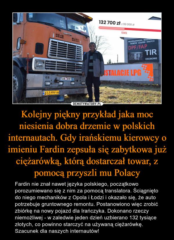 Kolejny piękny przykład jaka moc niesienia dobra drzemie w polskich internautach. Gdy irańskiemu kierowcy o imieniu Fardin zepsuła się zabytkowa już ciężarówką, którą dostarczał towar, z pomocą przyszli mu Polacy – Fardin nie znał nawet języka polskiego, początkowo porozumiewano się z nim za pomocą translatora. Ściągnięto do niego mechaników z Opola i Łodzi i okazało się, że auto potrzebuje gruntownego remontu. Postanowiono więc zrobić zbiórkę na nowy pojazd dla Irańczyka. Dokonano rzeczy niemożliwej - w zaledwie jeden dzień uzbierano 132 tysiące złotych, co powinno starczyć na używaną ciężarówkę. Szacunek dla naszych internautów!