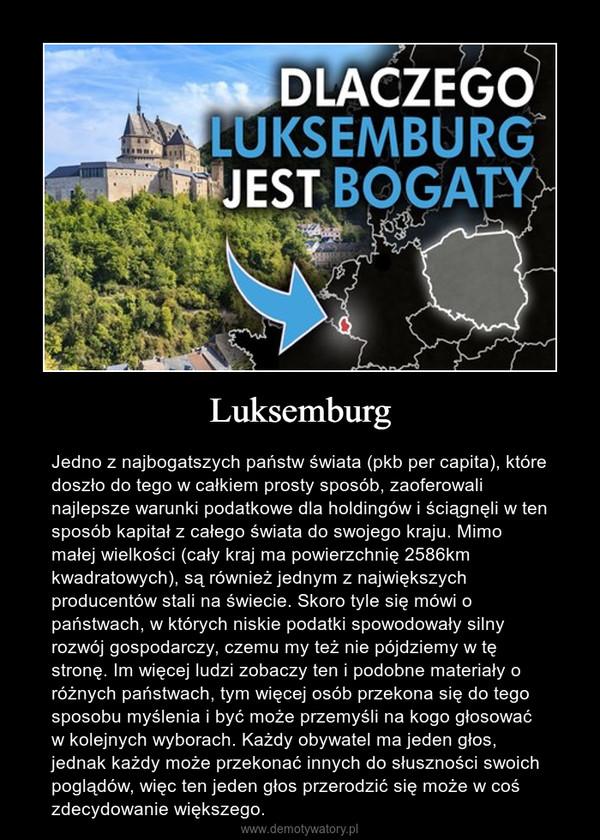 Luksemburg – Jedno z najbogatszych państw świata (pkb per capita), które doszło do tego w całkiem prosty sposób, zaoferowali najlepsze warunki podatkowe dla holdingów i ściągnęli w ten sposób kapitał z całego świata do swojego kraju. Mimo małej wielkości (cały kraj ma powierzchnię 2586km kwadratowych), są również jednym z największych producentów stali na świecie. Skoro tyle się mówi o państwach, w których niskie podatki spowodowały silny rozwój gospodarczy, czemu my też nie pójdziemy w tę stronę. Im więcej ludzi zobaczy ten i podobne materiały o różnych państwach, tym więcej osób przekona się do tego sposobu myślenia i być może przemyśli na kogo głosować w kolejnych wyborach. Każdy obywatel ma jeden głos, jednak każdy może przekonać innych do słuszności swoich poglądów, więc ten jeden głos przerodzić się może w coś zdecydowanie większego.