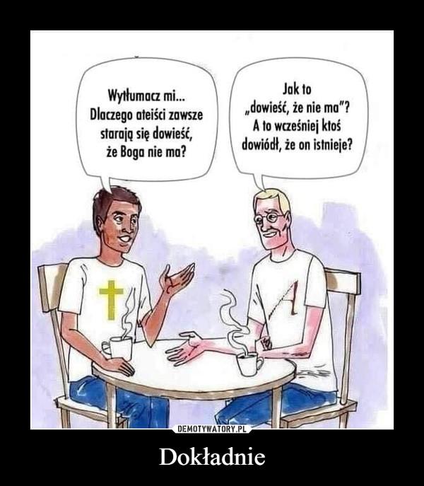 """Dokładnie –  Wytłumoa mi...Dlaczego ateiści zawszestarają się dowieść,że Boga nie ma?Jak to""""dowieść, że nie ma""""?A to wcześniej ktośdowiódł, że on istnieje?"""