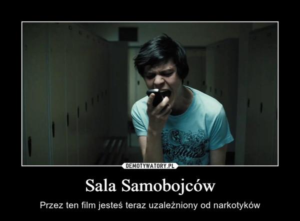 Sala Samobojców – Przez ten film jesteś teraz uzależniony od narkotyków