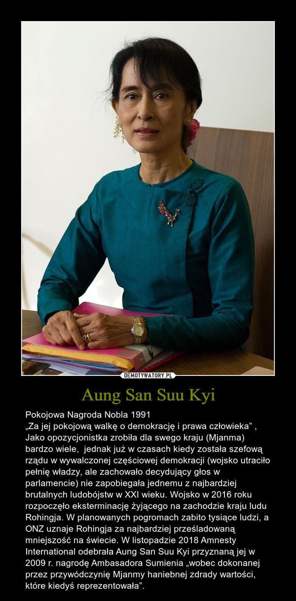 """Aung San Suu Kyi – Pokojowa Nagroda Nobla 1991 """"Za jej pokojową walkę o demokrację i prawa człowieka"""" , Jako opozycjonistka zrobiła dla swego kraju (Mjanma) bardzo wiele,  jednak już w czasach kiedy została szefową rządu w wywalczonej częściowej demokracji (wojsko utraciło pełnię władzy, ale zachowało decydujący głos w parlamencie) nie zapobiegała jednemu z najbardziej brutalnych ludobójstw w XXI wieku. Wojsko w 2016 roku rozpoczęło eksterminację żyjącego na zachodzie kraju ludu Rohingja. W planowanych pogromach zabito tysiące ludzi, a ONZ uznaje Rohingja za najbardziej prześladowaną mniejszość na świecie. W listopadzie 2018 Amnesty International odebrała Aung San Suu Kyi przyznaną jej w 2009 r. nagrodę Ambasadora Sumienia """"wobec dokonanej przez przywódczynię Mjanmy haniebnej zdrady wartości, które kiedyś reprezentowała""""."""