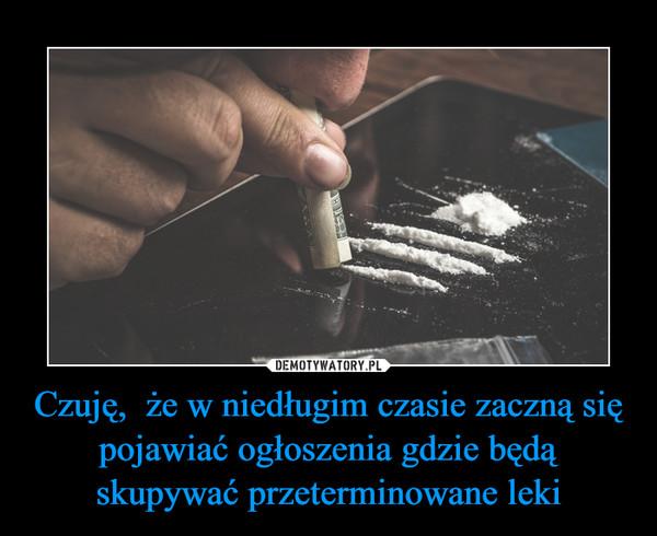Czuję,  że w niedługim czasie zaczną się pojawiać ogłoszenia gdzie będą skupywać przeterminowane leki –