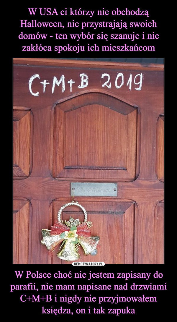 W Polsce choć nie jestem zapisany do parafii, nie mam napisane nad drzwiami C+M+B i nigdy nie przyjmowałem księdza, on i tak zapuka –